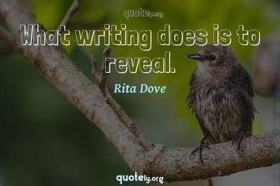 Photo Quote of What writing does is to reveal.