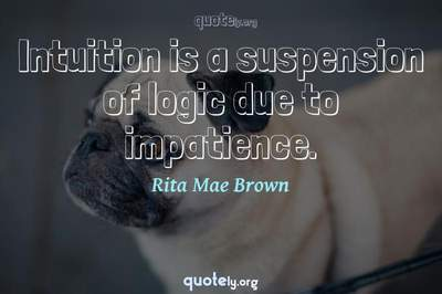 Photo Quote of Intuition is a suspension of logic due to impatience.