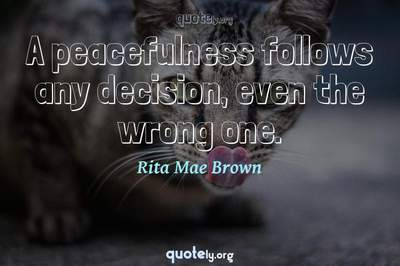 Photo Quote of A peacefulness follows any decision, even the wrong one.
