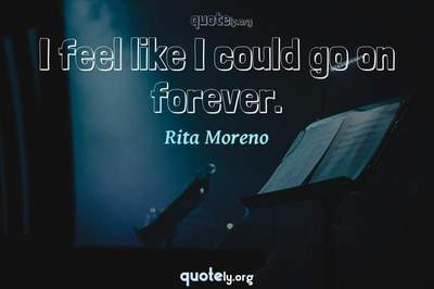 Photo Quote of I feel like I could go on forever.