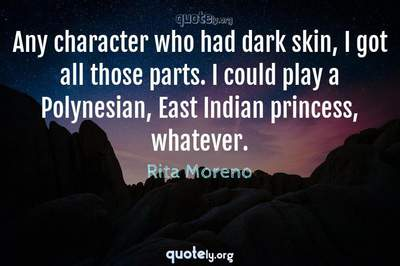 Photo Quote of Any character who had dark skin, I got all those parts. I could play a Polynesian, East Indian princess, whatever.