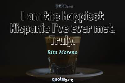 Photo Quote of I am the happiest Hispanic I've ever met. Truly.