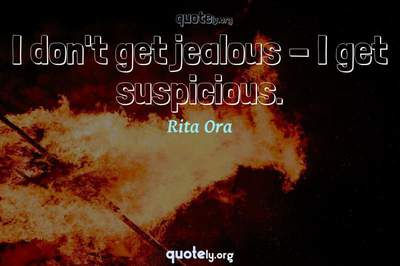 Photo Quote of I don't get jealous - I get suspicious.