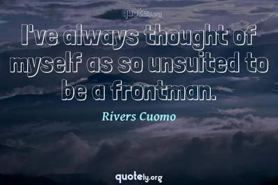 Photo Quote of I've always thought of myself as so unsuited to be a frontman.