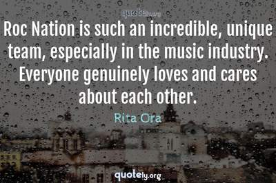 Photo Quote of Roc Nation is such an incredible, unique team, especially in the music industry. Everyone genuinely loves and cares about each other.