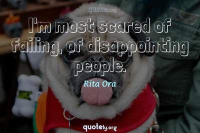 Photo Quote of I'm most scared of failing, of disappointing people.
