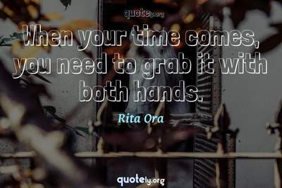 Photo Quote of When your time comes, you need to grab it with both hands.
