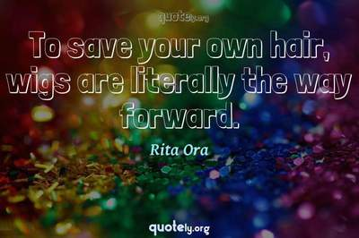 Photo Quote of To save your own hair, wigs are literally the way forward.