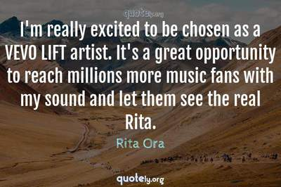 Photo Quote of I'm really excited to be chosen as a VEVO LIFT artist. It's a great opportunity to reach millions more music fans with my sound and let them see the real Rita.