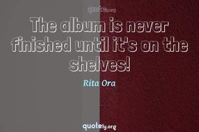Photo Quote of The album is never finished until it's on the shelves!