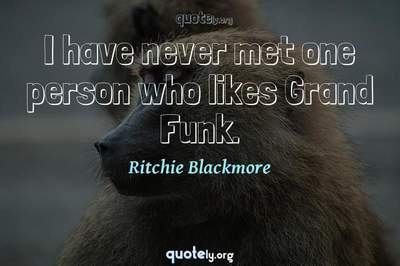 Photo Quote of I have never met one person who likes Grand Funk.