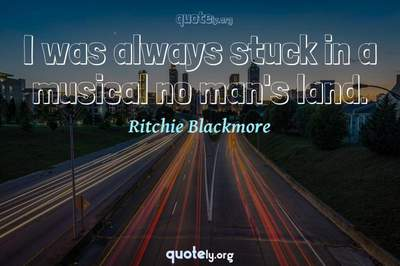 Photo Quote of I was always stuck in a musical no man's land.