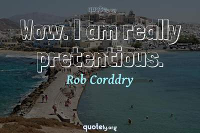 Photo Quote of Wow. I am really pretentious.