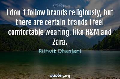 Photo Quote of I don't follow brands religiously, but there are certain brands I feel comfortable wearing, like H&M and Zara.