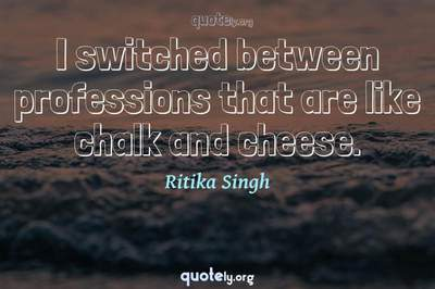 Photo Quote of I switched between professions that are like chalk and cheese.