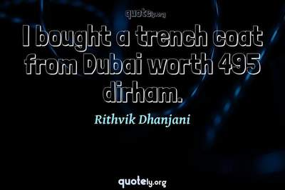 Photo Quote of I bought a trench coat from Dubai worth 495 dirham.