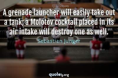Photo Quote of A grenade launcher will easily take out a tank; a Molotov cocktail placed in its air intake will destroy one as well.