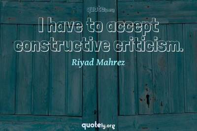 Photo Quote of I have to accept constructive criticism.