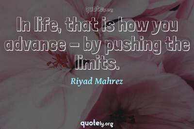 Photo Quote of In life, that is how you advance - by pushing the limits.