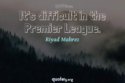 Photo Quote of It's difficult in the Premier League.