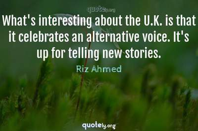 Photo Quote of What's interesting about the U.K. is that it celebrates an alternative voice. It's up for telling new stories.