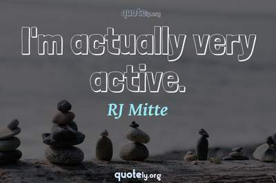 Photo Quote of I'm actually very active.