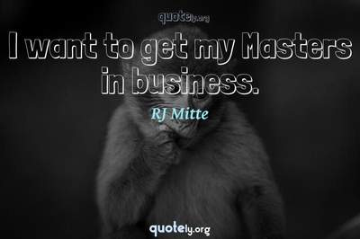 Photo Quote of I want to get my Masters in business.
