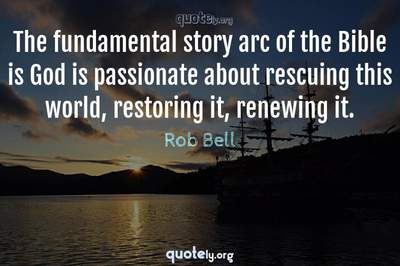 Photo Quote of The fundamental story arc of the Bible is God is passionate about rescuing this world, restoring it, renewing it.