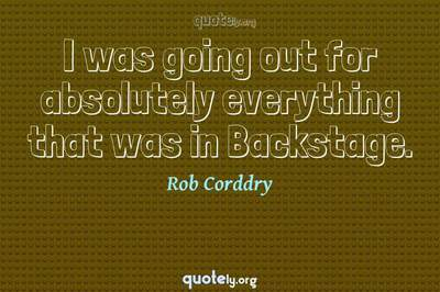 Photo Quote of I was going out for absolutely everything that was in Backstage.