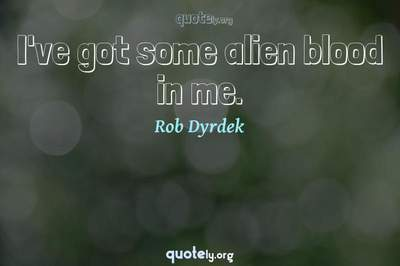 Photo Quote of I've got some alien blood in me.