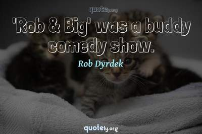 Photo Quote of 'Rob & Big' was a buddy comedy show.