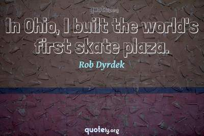 Photo Quote of In Ohio, I built the world's first skate plaza.