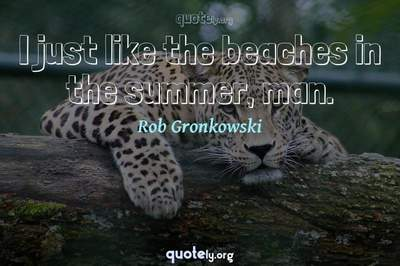 Photo Quote of I just like the beaches in the summer, man.