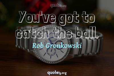 Photo Quote of You've got to catch the ball.