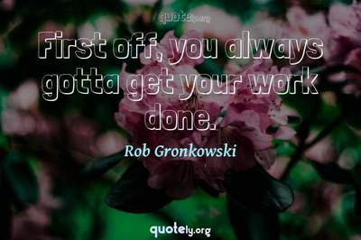 Photo Quote of First off, you always gotta get your work done.