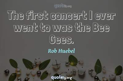 Photo Quote of The first concert I ever went to was the Bee Gees.
