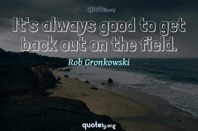Photo Quote of It's always good to get back out on the field.