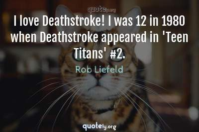 Photo Quote of I love Deathstroke! I was 12 in 1980 when Deathstroke appeared in 'Teen Titans' #2.