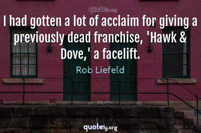 Photo Quote of I had gotten a lot of acclaim for giving a previously dead franchise, 'Hawk & Dove,' a facelift.