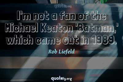 Photo Quote of I'm not a fan of the Michael Keaton 'Batman,' which came out in 1989.