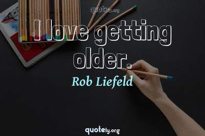 Photo Quote of I love getting older.