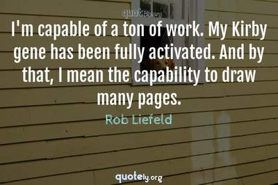 Photo Quote of I'm capable of a ton of work. My Kirby gene has been fully activated. And by that, I mean the capability to draw many pages.