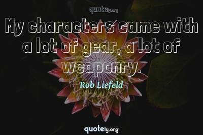 Photo Quote of My characters came with a lot of gear, a lot of weaponry.