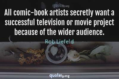 Photo Quote of All comic-book artists secretly want a successful television or movie project because of the wider audience.