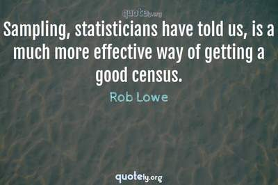 Photo Quote of Sampling, statisticians have told us, is a much more effective way of getting a good census.