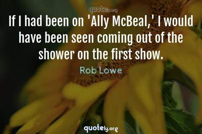 Photo Quote of If I had been on 'Ally McBeal,' I would have been seen coming out of the shower on the first show.