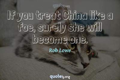 Photo Quote of If you treat China like a foe, surely she will become one.