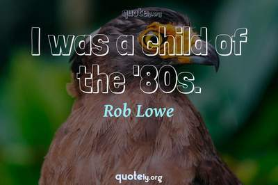 Photo Quote of I was a child of the '80s.