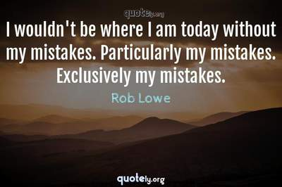Photo Quote of I wouldn't be where I am today without my mistakes. Particularly my mistakes. Exclusively my mistakes.