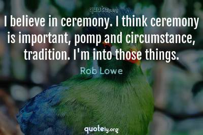 Photo Quote of I believe in ceremony. I think ceremony is important, pomp and circumstance, tradition. I'm into those things.